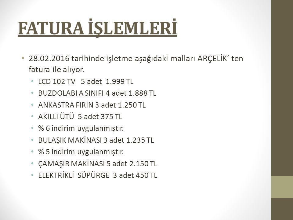 FATURA İŞLEMLERİ 28.02.2016 tarihinde işletme aşağıdaki malları ARÇELİK' ten fatura ile alıyor. LCD 102 TV 5 adet 1.999 TL.