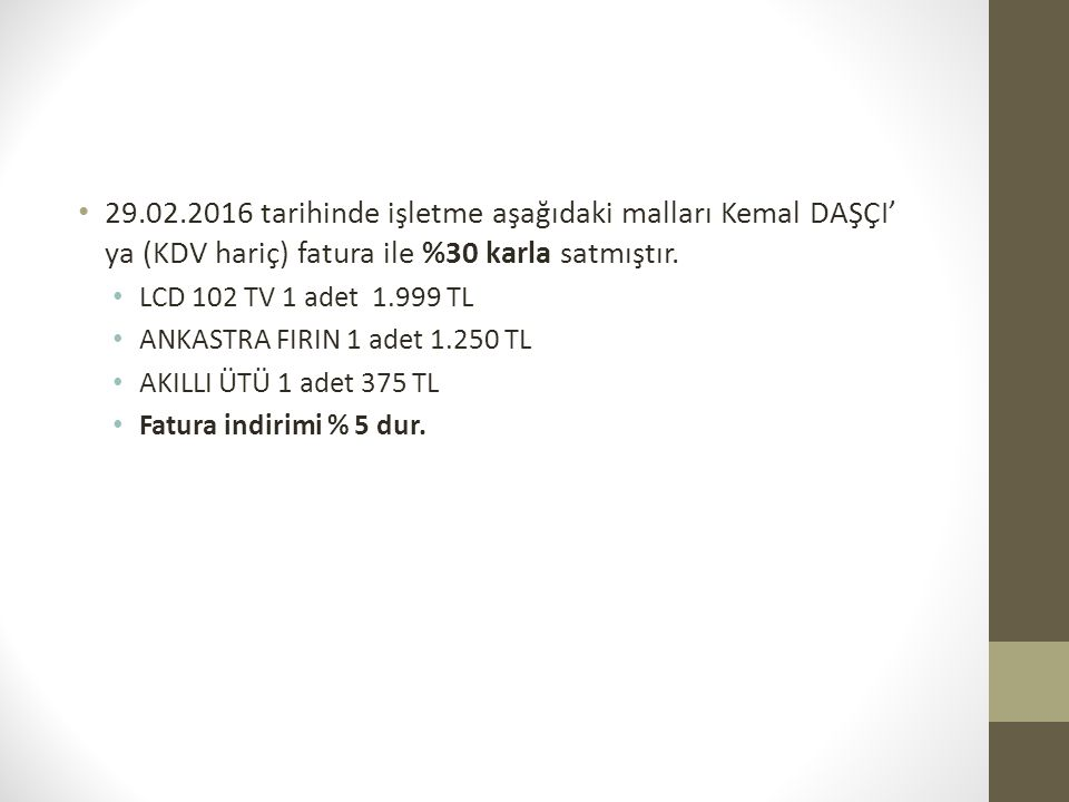 29.02.2016 tarihinde işletme aşağıdaki malları Kemal DAŞÇI' ya (KDV hariç) fatura ile %30 karla satmıştır.