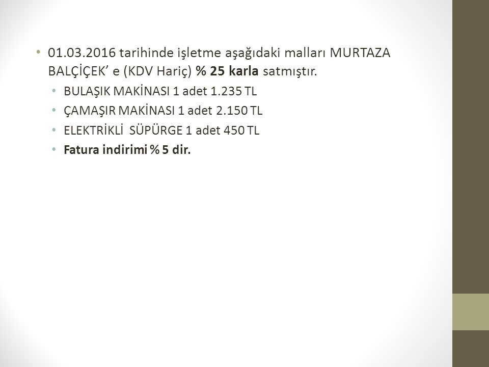 01.03.2016 tarihinde işletme aşağıdaki malları MURTAZA BALÇİÇEK' e (KDV Hariç) % 25 karla satmıştır.