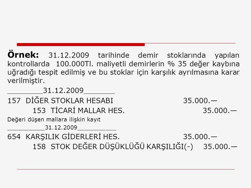 Örnek: 31.12.2009 tarihinde demir stoklarında yapılan kontrollarda 100.000Tl. maliyetli demirlerin % 35 değer kaybına uğradığı tespit edilmiş ve bu stoklar için karşılık ayrılmasına karar verilmiştir.