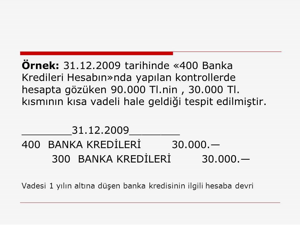 Örnek: 31.12.2009 tarihinde «400 Banka Kredileri Hesabın»nda yapılan kontrollerde hesapta gözüken 90.000 Tl.nin , 30.000 Tl. kısmının kısa vadeli hale geldiği tespit edilmiştir.