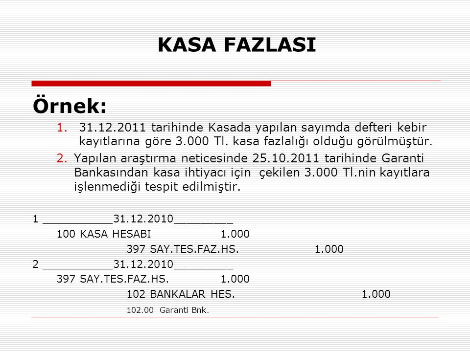KASA FAZLASI Örnek: 31.12.2011 tarihinde Kasada yapılan sayımda defteri kebir kayıtlarına göre 3.000 Tl. kasa fazlalığı olduğu görülmüştür.