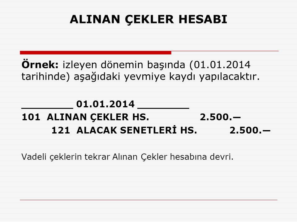 ALINAN ÇEKLER HESABI Örnek: izleyen dönemin başında (01.01.2014 tarihinde) aşağıdaki yevmiye kaydı yapılacaktır.