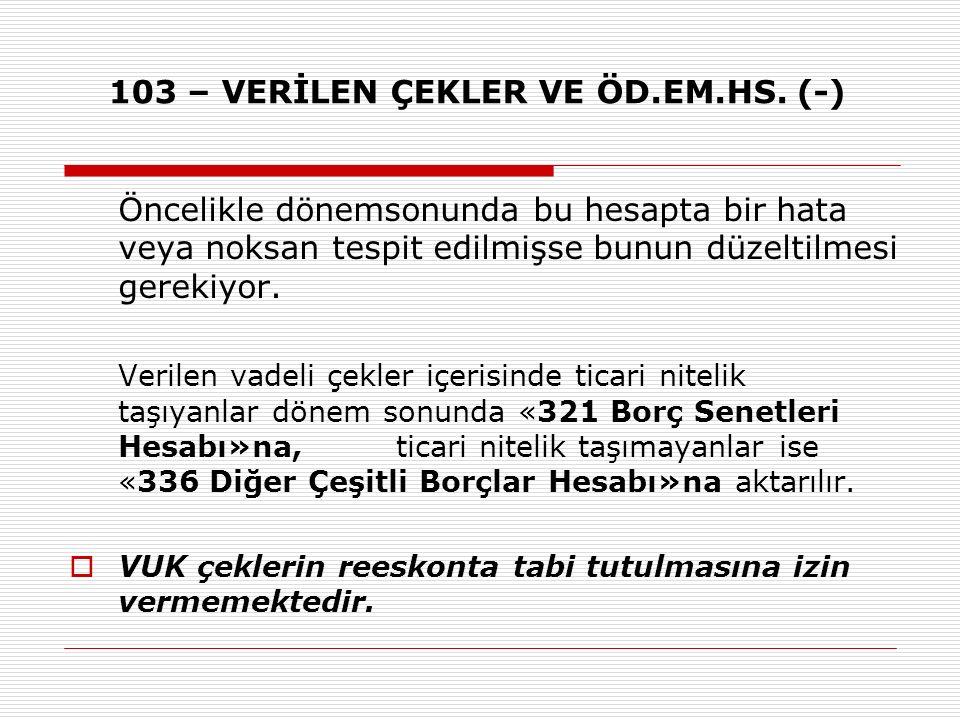 103 – VERİLEN ÇEKLER VE ÖD.EM.HS. (-)
