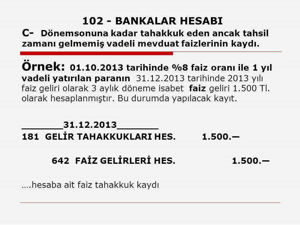 102 - BANKALAR HESABI C- Dönemsonuna kadar tahakkuk eden ancak tahsil zamanı gelmemiş vadeli mevduat faizlerinin kaydı.
