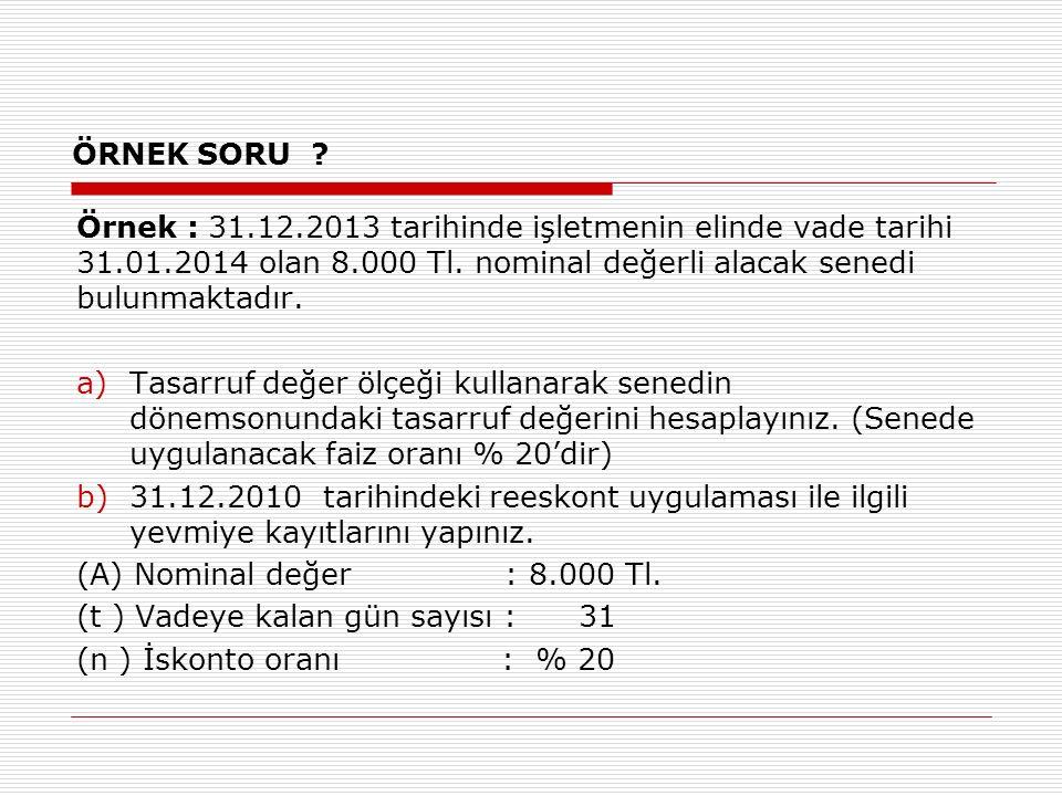 ÖRNEK SORU Örnek : 31.12.2013 tarihinde işletmenin elinde vade tarihi 31.01.2014 olan 8.000 Tl. nominal değerli alacak senedi bulunmaktadır.