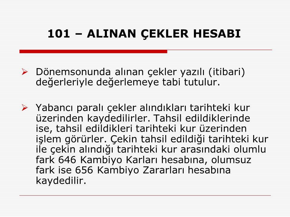 101 – ALINAN ÇEKLER HESABI Dönemsonunda alınan çekler yazılı (itibari) değerleriyle değerlemeye tabi tutulur.