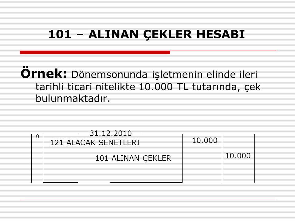 101 – ALINAN ÇEKLER HESABI Örnek: Dönemsonunda işletmenin elinde ileri tarihli ticari nitelikte 10.000 TL tutarında, çek bulunmaktadır.