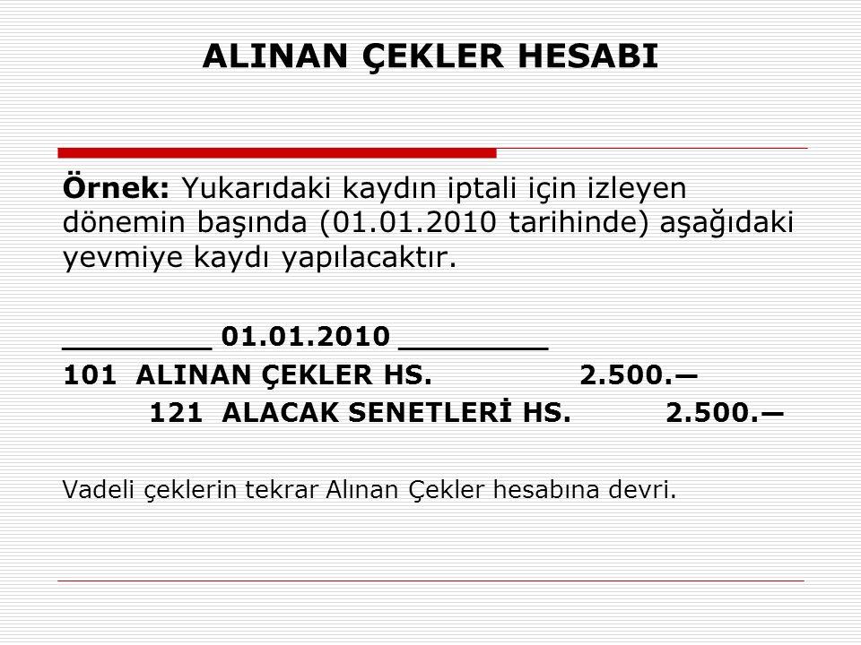ALINAN ÇEKLER HESABI Örnek: Yukarıdaki kaydın iptali için izleyen dönemin başında (01.01.2010 tarihinde) aşağıdaki yevmiye kaydı yapılacaktır.