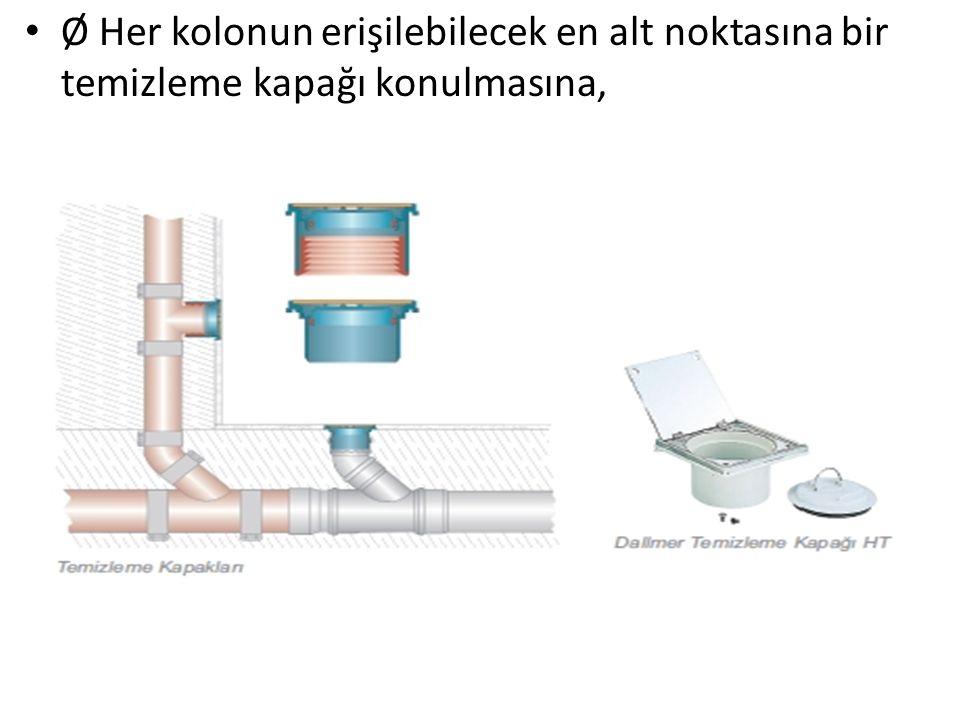 Ø Her kolonun erişilebilecek en alt noktasına bir temizleme kapağı konulmasına,