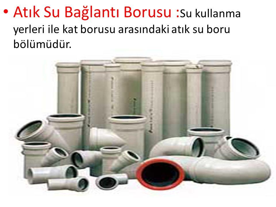 Atık Su Bağlantı Borusu :Su kullanma yerleri ile kat borusu arasındaki atık su boru bölümüdür.