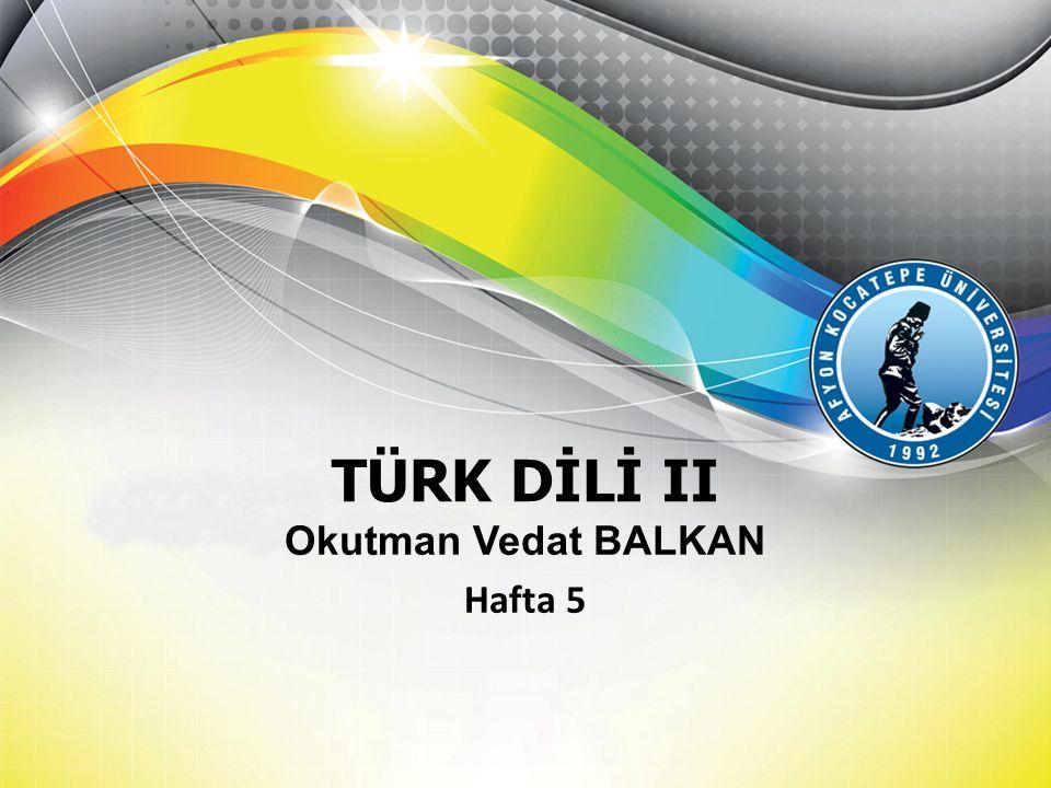 TÜRK DİLİ II Okutman Vedat BALKAN Hafta 5