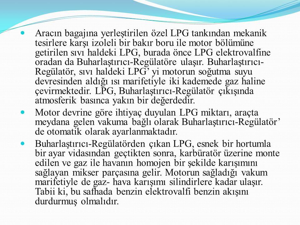 Aracın bagajına yerleştirilen özel LPG tankından mekanik tesirlere karşı izoleli bir bakır boru ile motor bölümüne getirilen sıvı haldeki LPG, burada önce LPG elektrovalfine oradan da Buharlaştırıcı-Regülatöre ulaşır. Buharlaştırıcı-Regülatör, sıvı haldeki LPG' yi motorun soğutma suyu devresinden aldığı ısı marifetiyle iki kademede gaz haline çevirmektedir. LPG, Buharlaştırıcı-Regülatör çıkışında atmosferik basınca yakın bir değerdedir.