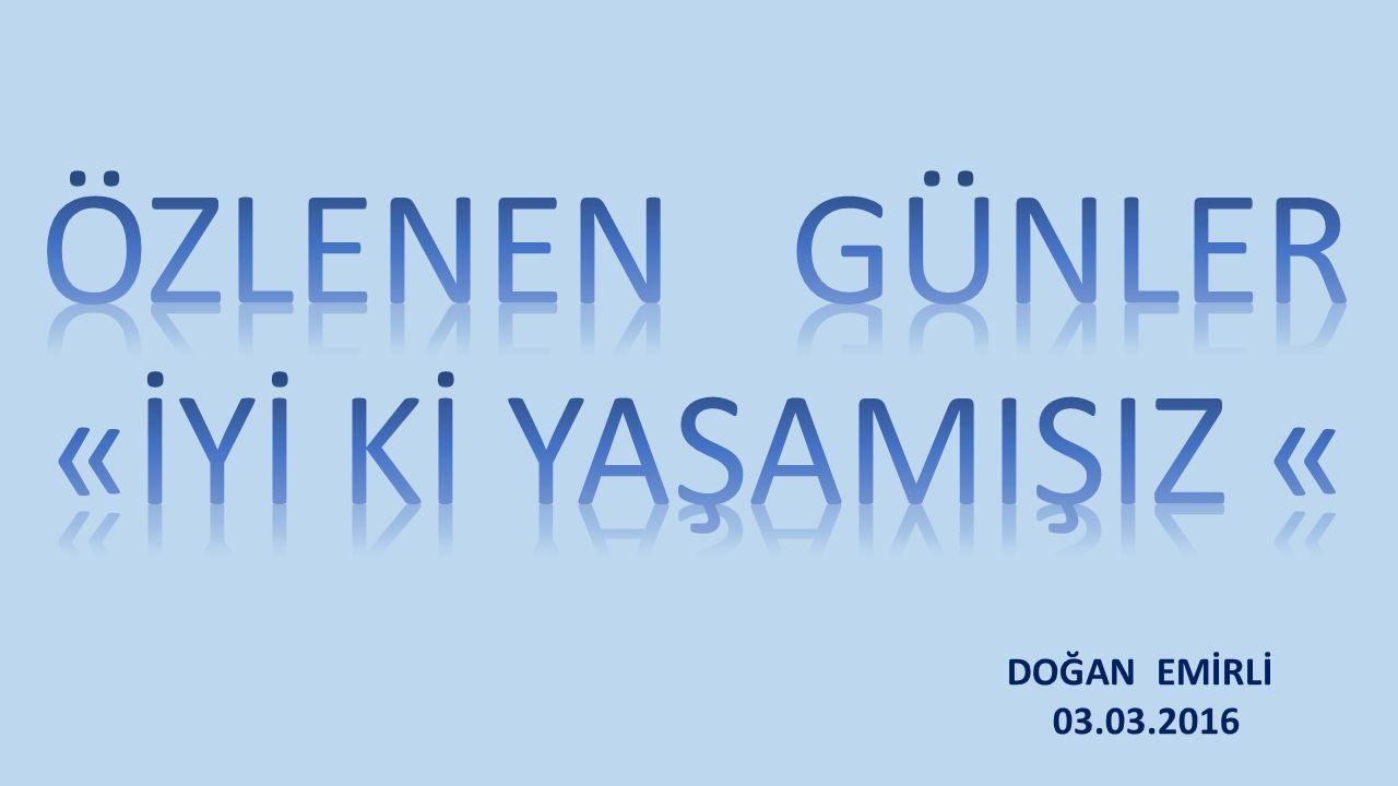 ÖZLENEN GÜNLER «İYİ Kİ YAŞAMIŞIZ « 03.03.2016 DOĞAN EMİRLİ 03.03.2016