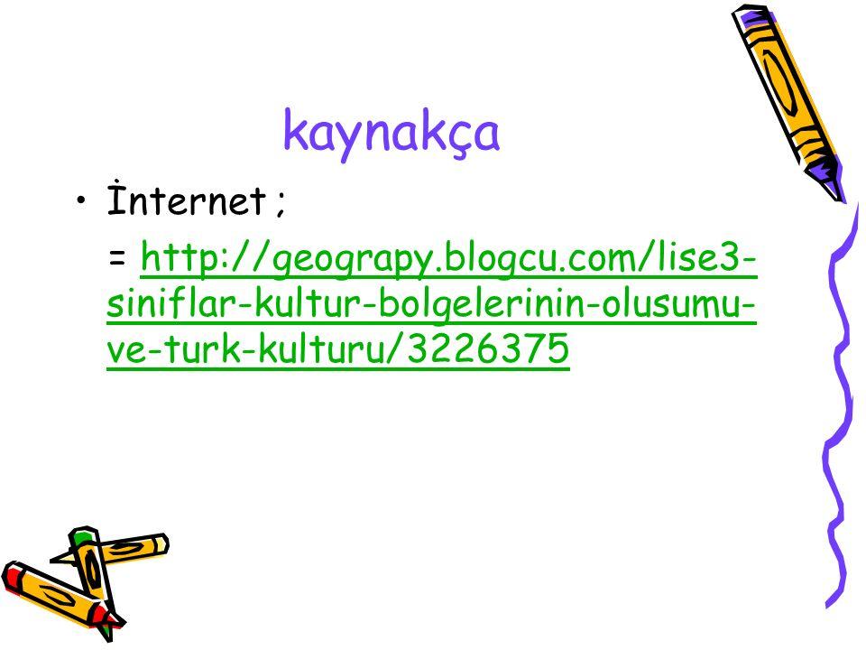kaynakça İnternet ; = http://geograpy.blogcu.com/lise3-siniflar-kultur-bolgelerinin-olusumu-ve-turk-kulturu/3226375.