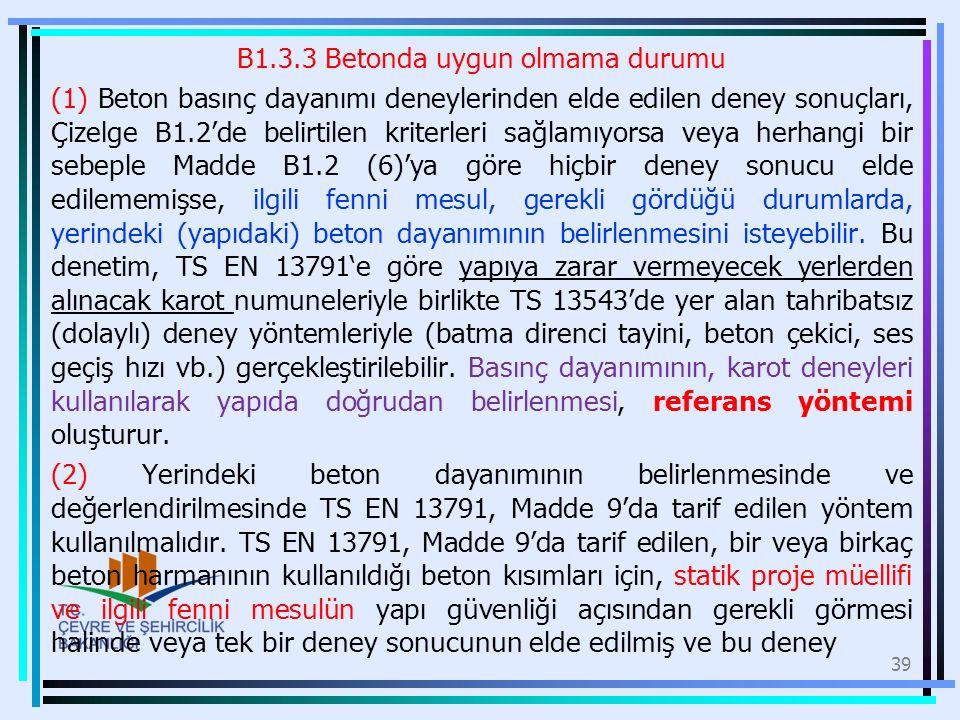 B1.3.3 Betonda uygun olmama durumu (1) Beton basınç dayanımı deneylerinden elde edilen deney sonuçları, Çizelge B1.2'de belirtilen kriterleri sağlamıyorsa veya herhangi bir sebeple Madde B1.2 (6)'ya göre hiçbir deney sonucu elde edilememişse, ilgili fenni mesul, gerekli gördüğü durumlarda, yerindeki (yapıdaki) beton dayanımının belirlenmesini isteyebilir.