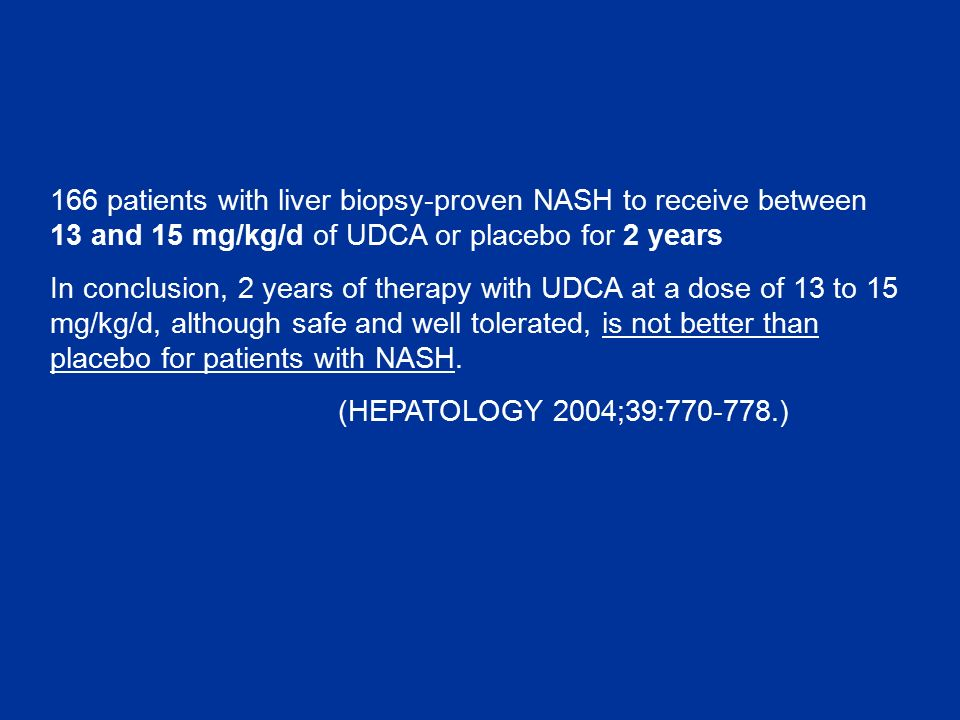 166 patients with liver biopsy-proven NASH to receive between 13 and 15 mg/kg/d of UDCA or placebo for 2 years