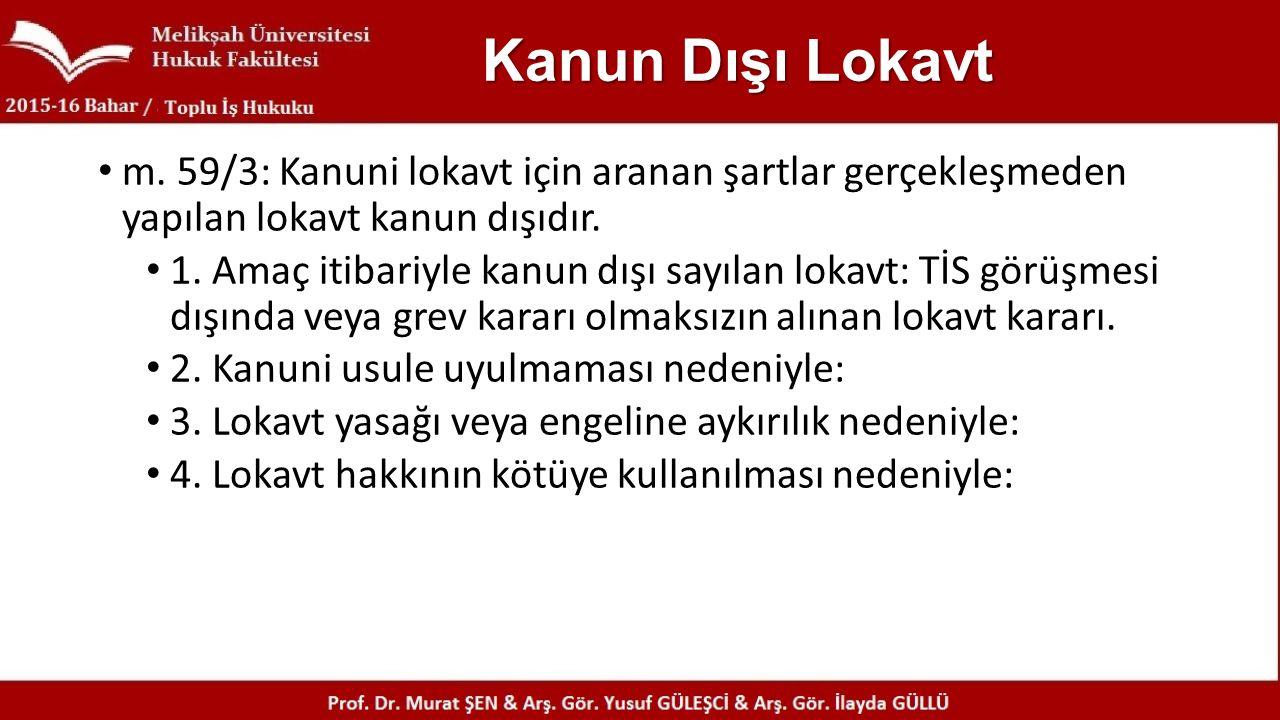 Kanun Dışı Lokavt m. 59/3: Kanuni lokavt için aranan şartlar gerçekleşmeden yapılan lokavt kanun dışıdır.
