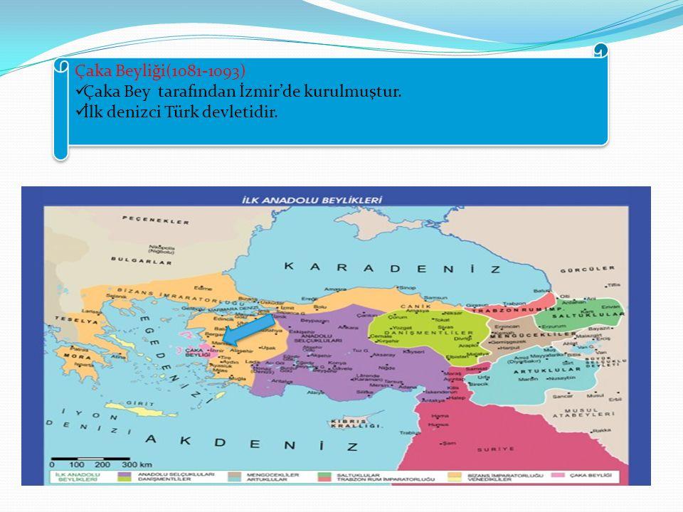 Çaka Beyliği(1081-1093) Çaka Bey tarafından İzmir'de kurulmuştur. İlk denizci Türk devletidir.