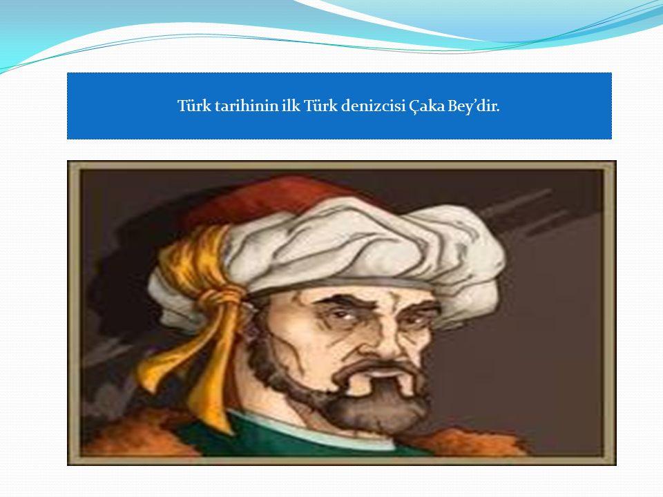Türk tarihinin ilk Türk denizcisi Çaka Bey'dir.
