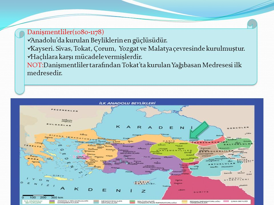 Danişmentliler(1080-1178) Anadolu'da kurulan Beyliklerin en güçlüsüdür. Kayseri. Sivas, Tokat, Çorum, Yozgat ve Malatya çevresinde kurulmuştur.