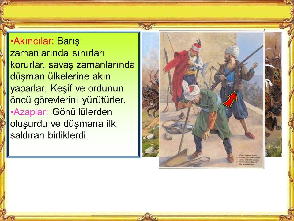 Akıncılar: Barış zamanlarında sınırları korurlar, savaş zamanlarında düşman ülkelerine akın yaparlar. Keşif ve ordunun öncü görevlerini yürütürler.