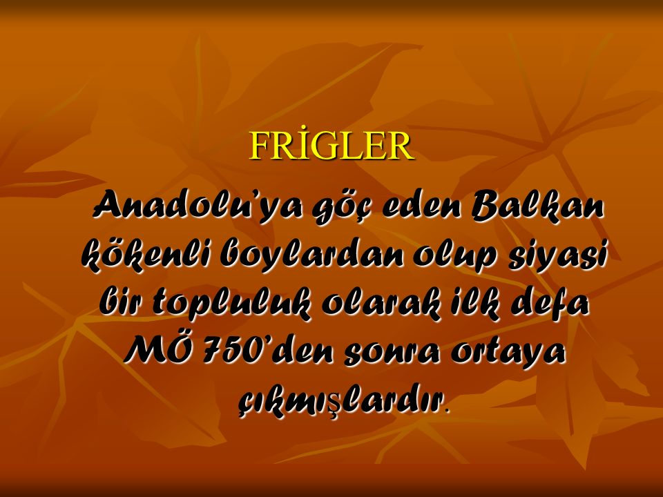FRİGLER Anadolu'ya göç eden Balkan kökenli boylardan olup siyasi bir topluluk olarak ilk defa MÖ 750'den sonra ortaya çıkmışlardır.