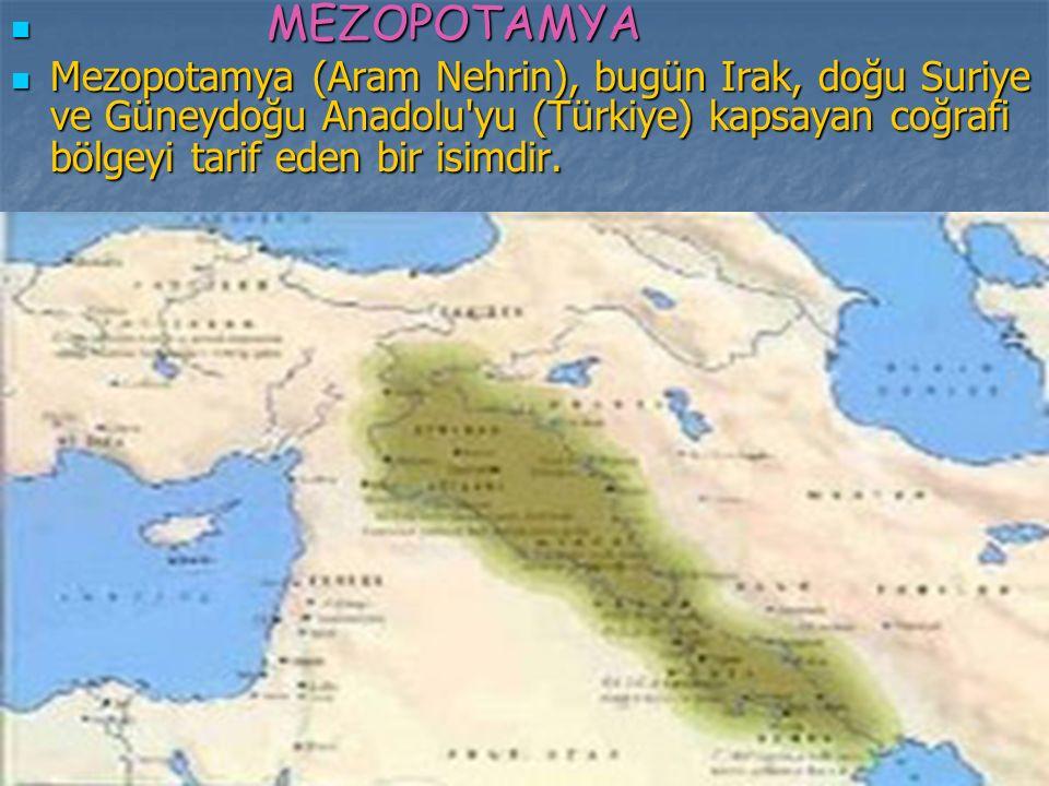 MEZOPOTAMYA Mezopotamya (Aram Nehrin), bugün Irak, doğu Suriye ve Güneydoğu Anadolu yu (Türkiye) kapsayan coğrafi bölgeyi tarif eden bir isimdir.