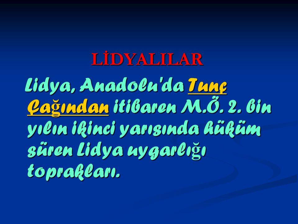 LİDYALILAR Lidya, Anadolu da Tunç Çağından itibaren M.Ö.
