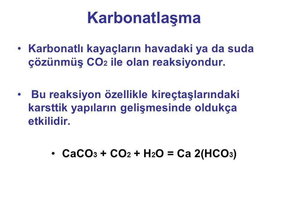 Karbonatlaşma Karbonatlı kayaçların havadaki ya da suda çözünmüş CO2 ile olan reaksiyondur.