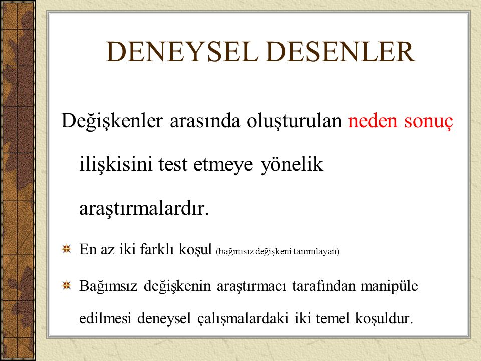 DENEYSEL DESENLER Değişkenler arasında oluşturulan neden sonuç ilişkisini test etmeye yönelik araştırmalardır.
