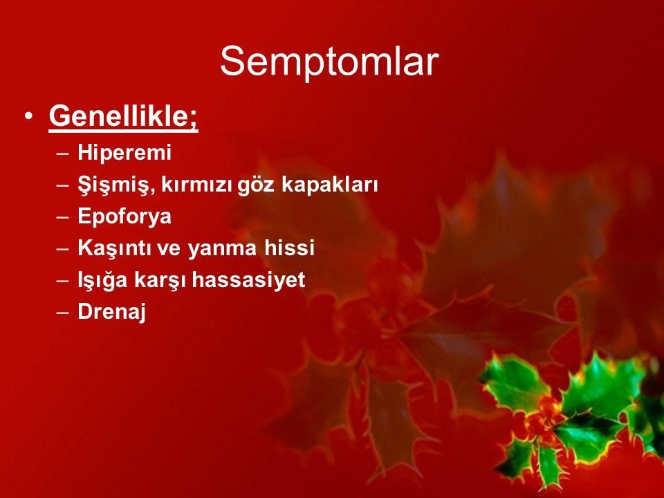 Semptomlar Genellikle; Hiperemi Şişmiş, kırmızı göz kapakları Epoforya