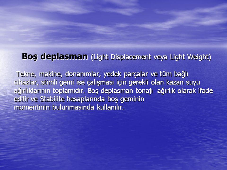 Boş deplasman (Light Displacement veya Light Weight) Tekne, makine, donanımlar, yedek parçalar ve tüm bağlı cihazlar, stimli gemi ise çalışması için gerekli olan kazan suyu ağırlıklarının toplamıdır.