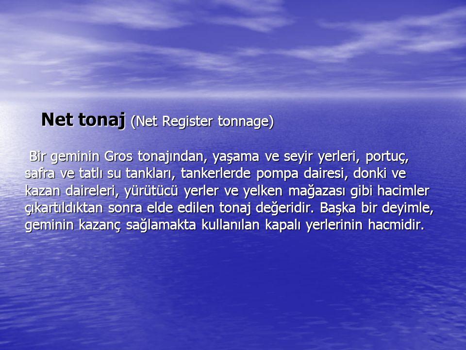 Net tonaj (Net Register tonnage) Bir geminin Gros tonajından, yaşama ve seyir yerleri, portuç, safra ve tatlı su tankları, tankerlerde pompa dairesi, donki ve kazan daireleri, yürütücü yerler ve yelken mağazası gibi hacimler çıkartıldıktan sonra elde edilen tonaj değeridir.