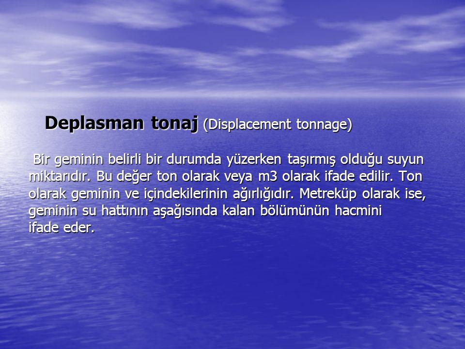 Deplasman tonaj (Displacement tonnage) Bir geminin belirli bir durumda yüzerken taşırmış olduğu suyun miktarıdır.