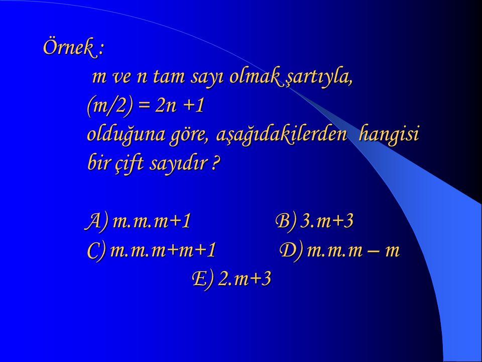 Örnek : m ve n tam sayı olmak şartıyla, (m/2) = 2n +1 olduğuna göre, aşağıdakilerden hangisi bir çift sayıdır .