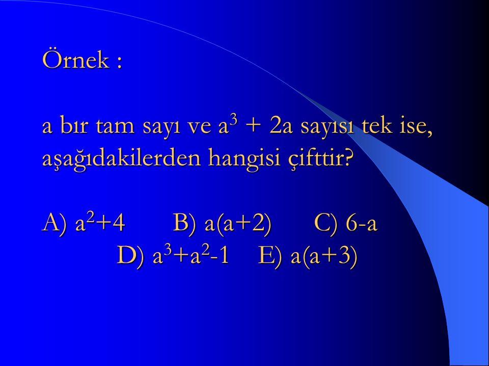 Örnek : a bır tam sayı ve a3 + 2a sayısı tek ise, aşağıdakilerden hangisi çifttir.