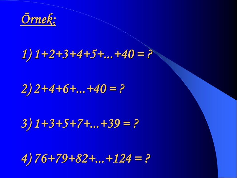 Örnek: 1) 1+2+3+4+5+. +40 =. 2) 2+4+6+. +40 =. 3) 1+3+5+7+. +39 =