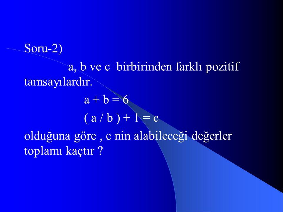 Soru-2) a, b ve c birbirinden farklı pozitif tamsayılardır. a + b = 6. ( a / b ) + 1 = c.