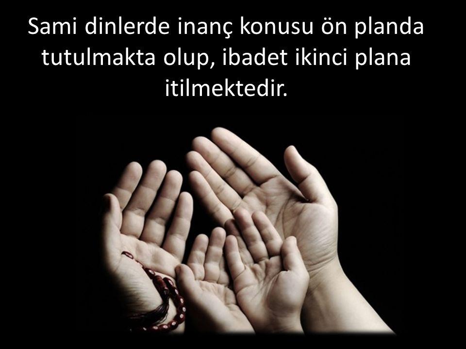 Sami dinlerde inanç konusu ön planda tutulmakta olup, ibadet ikinci plana itilmektedir.