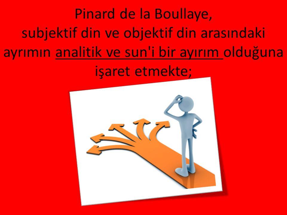 Pinard de la Boullaye, subjektif din ve objektif din arasındaki ayrımın analitik ve sun i bir ayırım olduğuna işaret etmekte;