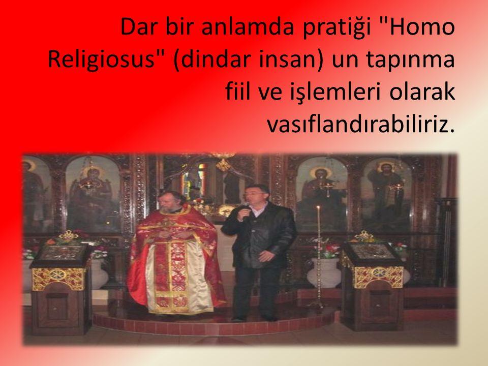 Dar bir anlamda pratiği Homo Religiosus (dindar insan) un tapınma fiil ve işlemleri olarak vasıflandırabiliriz.