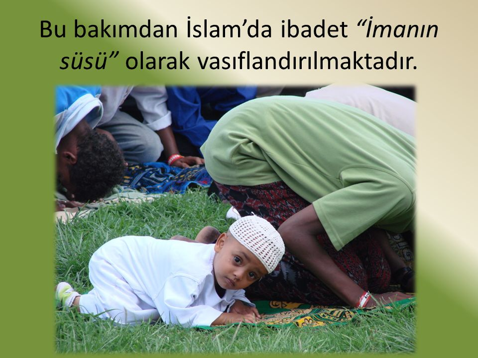 Bu bakımdan İslam'da ibadet İmanın süsü olarak vasıflandırılmaktadır.
