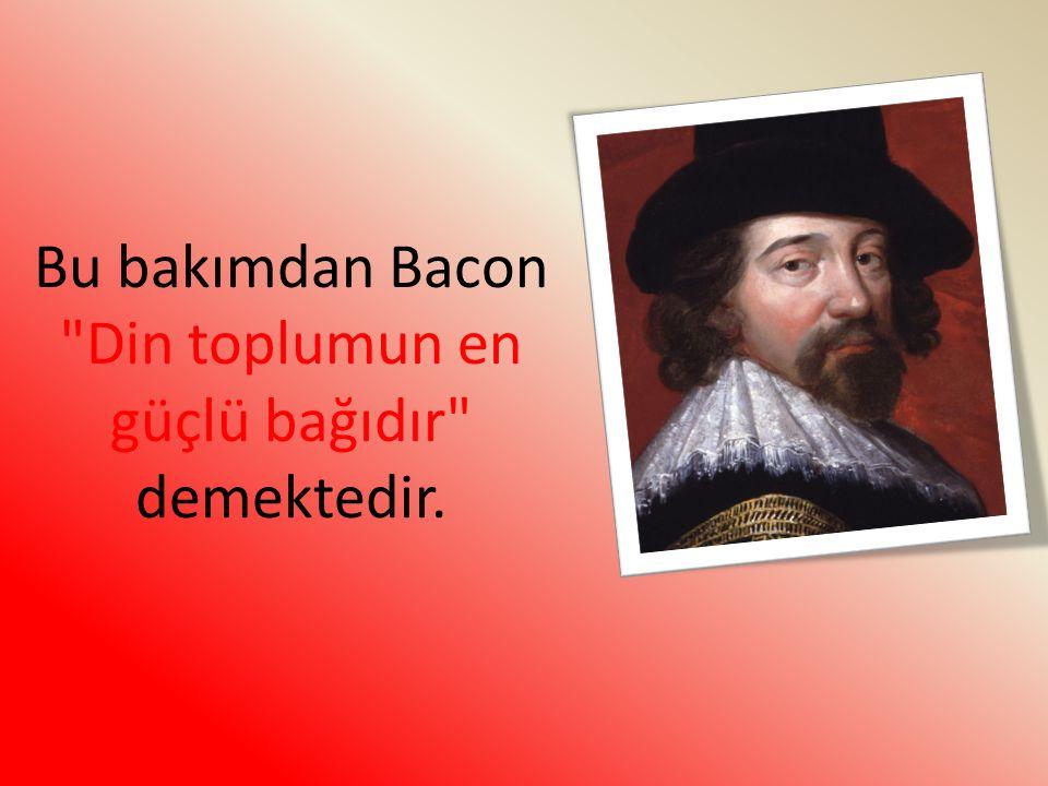 Bu bakımdan Bacon Din toplumun en güçlü bağıdır demektedir.
