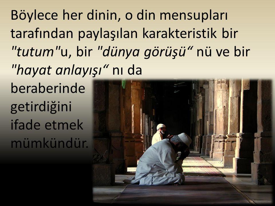 Böylece her dinin, o din mensupları tarafından paylaşılan karakteristik bir tutum u, bir dünya görüşü nü ve bir hayat anlayışı nı da beraberinde getirdiğini ifade etmek mümkündür.