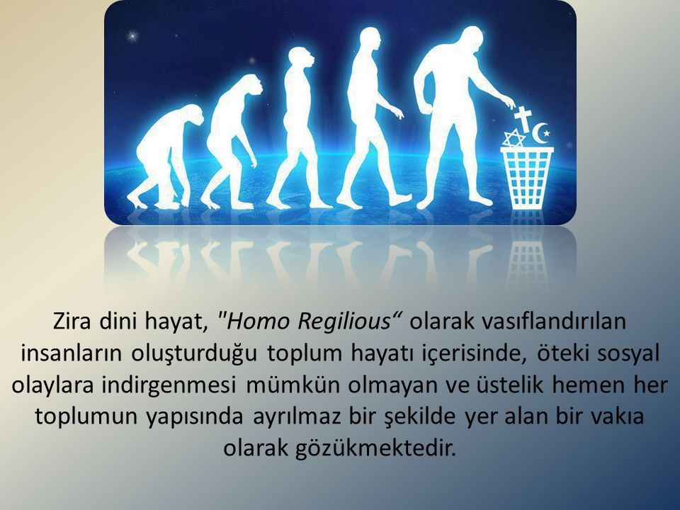Zira dini hayat, Homo Regilious olarak vasıflandırılan insanların oluşturduğu toplum hayatı içerisinde, öteki sosyal olaylara indirgenmesi mümkün olmayan ve üstelik hemen her toplumun yapısında ayrılmaz bir şekilde yer alan bir vakıa olarak gözükmektedir.