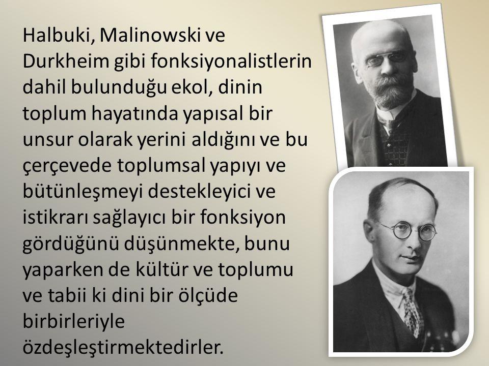Halbuki, Malinowski ve Durkheim gibi fonksiyonalistlerin dahil bulunduğu ekol, dinin toplum hayatında yapısal bir unsur olarak yerini aldığını ve bu çerçevede toplumsal yapıyı ve bütünleşmeyi destekleyici ve istikrarı sağlayıcı bir fonksiyon gördüğünü düşünmekte, bunu yaparken de kültür ve toplumu ve tabii ki dini bir ölçüde birbirleriyle özdeşleştirmektedirler.