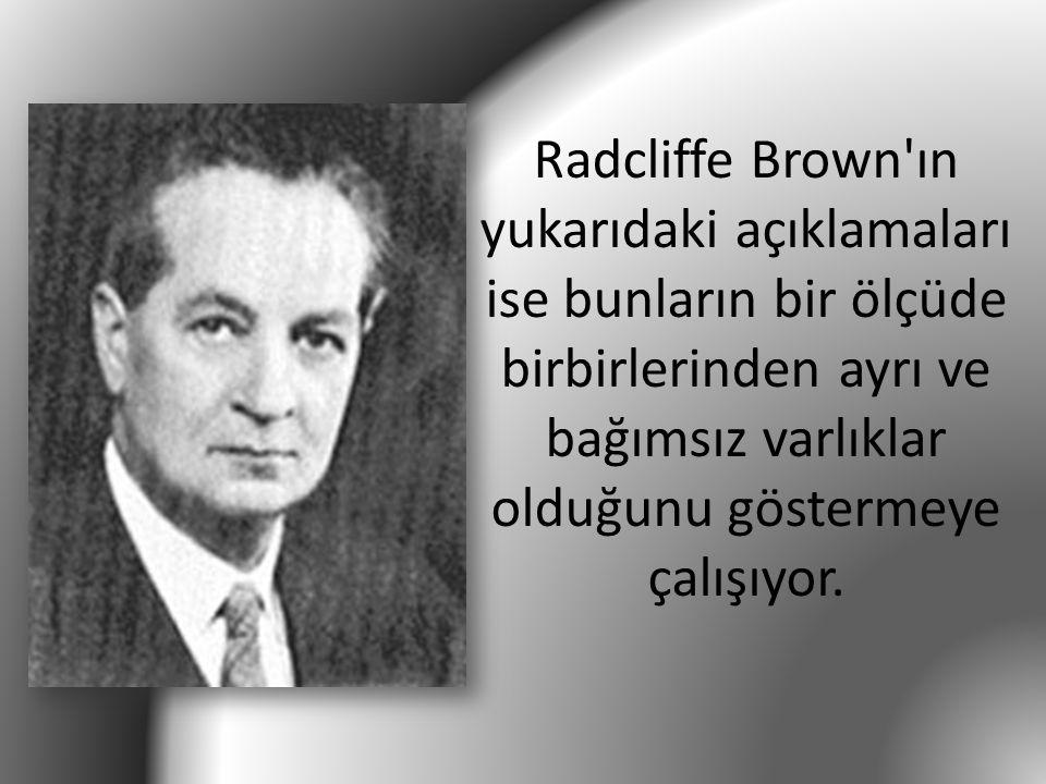 Radcliffe Brown ın yukarıdaki açıklamaları ise bunların bir ölçüde birbirlerinden ayrı ve bağımsız varlıklar olduğunu göstermeye çalışıyor.