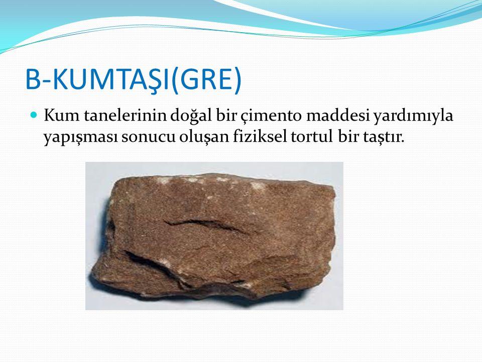 B-KUMTAŞI(GRE) Kum tanelerinin doğal bir çimento maddesi yardımıyla yapışması sonucu oluşan fiziksel tortul bir taştır.