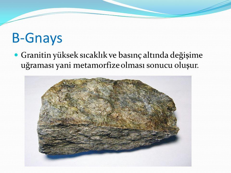 B-Gnays Granitin yüksek sıcaklık ve basınç altında değişime uğraması yani metamorfize olması sonucu oluşur.
